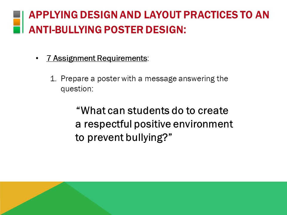 APPLYING DESIGN AND LAYOUT PRACTICES TO AN ANTI-BULLYING POSTER DESIGN : 7 Assignment Requirements: 1.Prepare a poster with a message answering the question: What can students do to create a respectful positive environment to prevent bullying