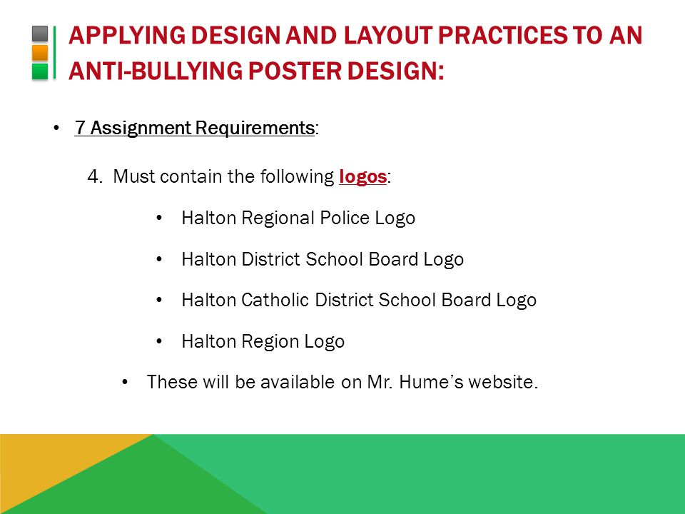 APPLYING DESIGN AND LAYOUT PRACTICES TO AN ANTI-BULLYING POSTER DESIGN : 7 Assignment Requirements: 4.Must contain the following logos: Halton Regional Police Logo Halton District School Board Logo Halton Catholic District School Board Logo Halton Region Logo These will be available on Mr.