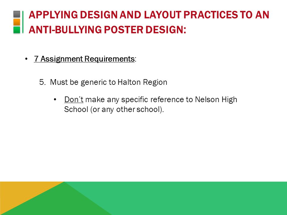 APPLYING DESIGN AND LAYOUT PRACTICES TO AN ANTI-BULLYING POSTER DESIGN : 7 Assignment Requirements: 5.Must be generic to Halton Region Dont make any specific reference to Nelson High School (or any other school).