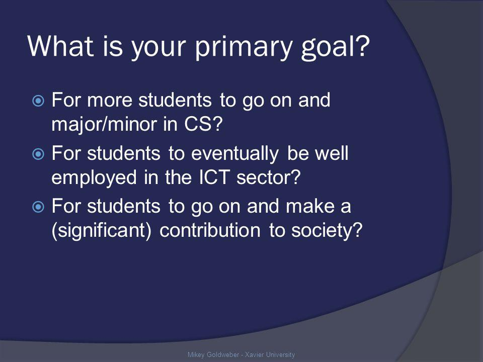 What is your primary goal. For more students to go on and major/minor in CS.