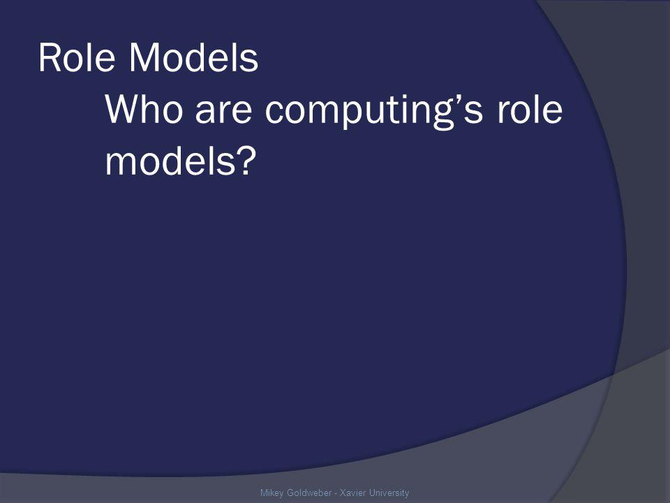 Role Models Who are computings role models Mikey Goldweber - Xavier University