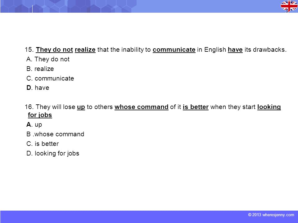© 2013 wheresjenny.com 15. They do not realize that the inability to communicate in English have its drawbacks. A. They do not B. realize C. communica