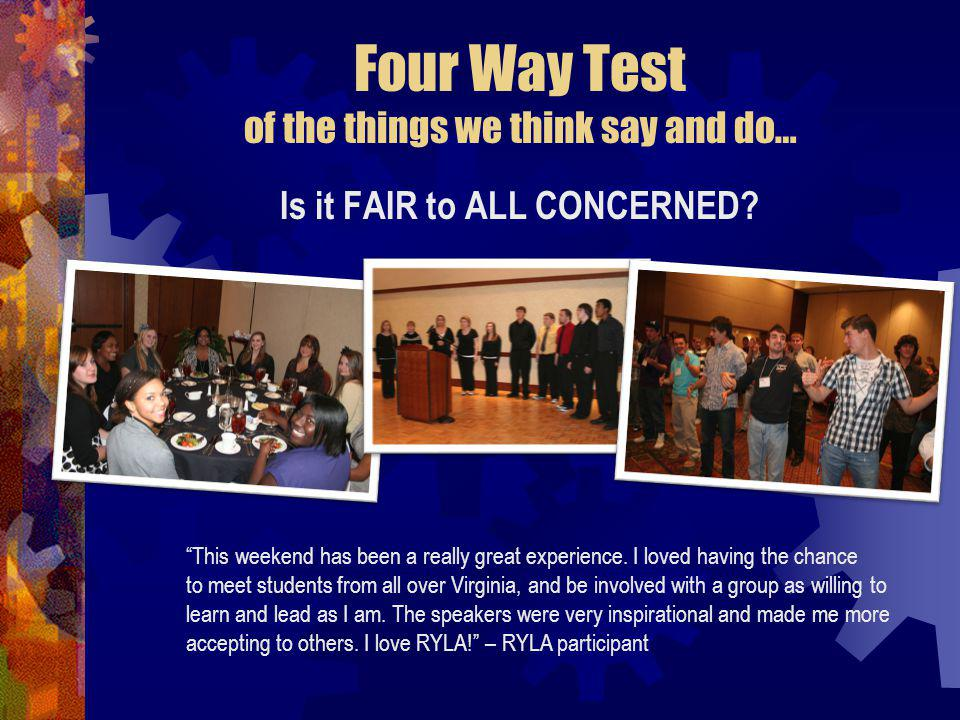 Four Way Test of the things we think say and do… Is it FAIR to ALL CONCERNED.