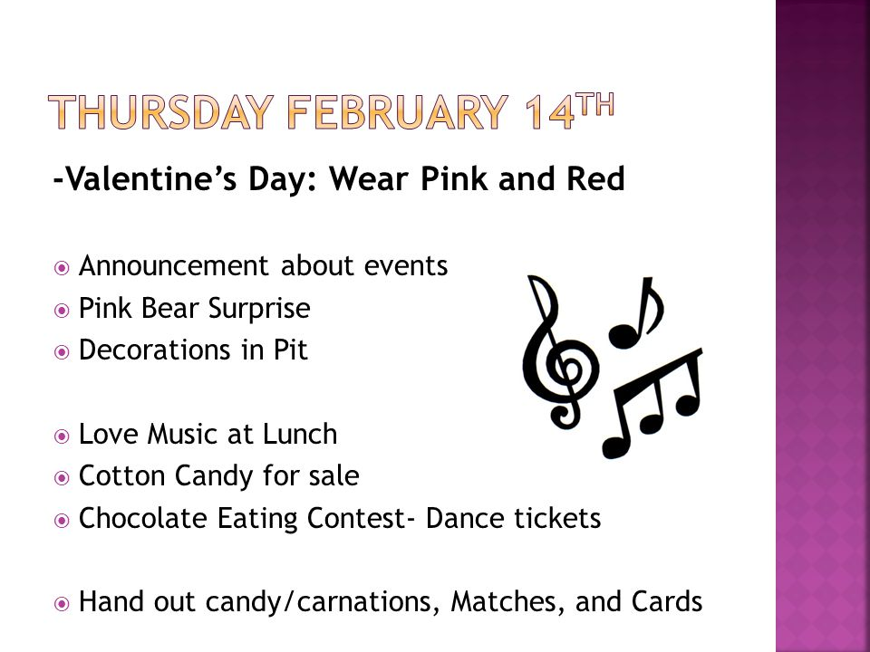 -Valentines Day: Wear Pink and Red Announcement about events Pink Bear Surprise Decorations in Pit Love Music at Lunch Cotton Candy for sale Chocolate Eating Contest- Dance tickets Hand out candy/carnations, Matches, and Cards