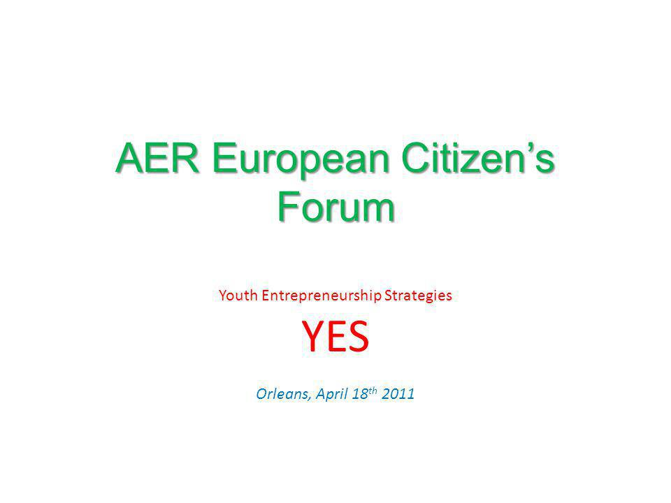 AER European Citizens Forum Youth Entrepreneurship Strategies YES Orleans, April 18 th 2011