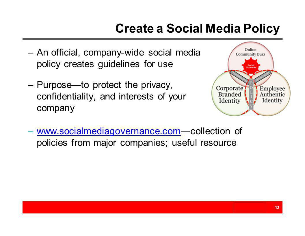 Create a Social Media Policy 13 –An official, company-wide social media policy creates guidelines for use –Purposeto protect the privacy, confidential