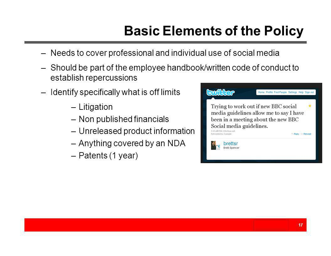 Basic Elements of the Policy 17 –Needs to cover professional and individual use of social media –Should be part of the employee handbook/written code