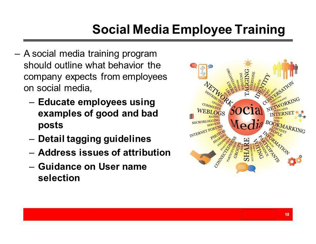 Social Media Employee Training 18 –A social media training program should outline what behavior the company expects from employees on social media, –E