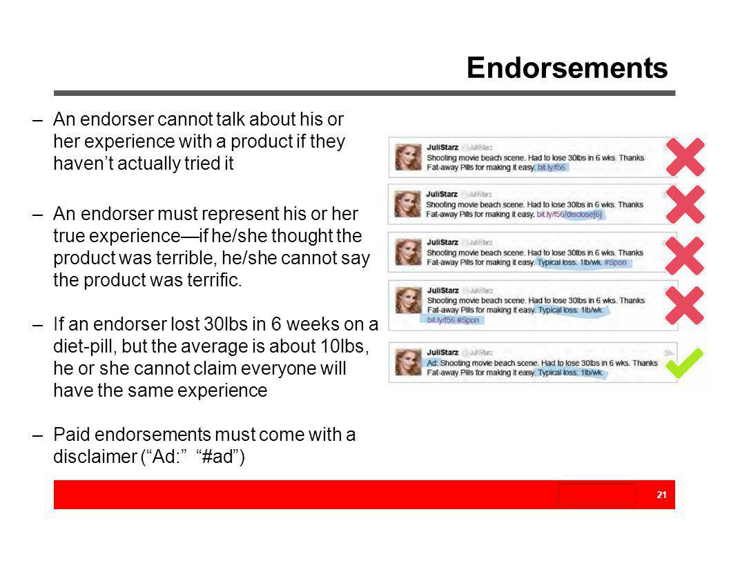 Endorsements –An endorser cannot talk about his or her experience with a product if they havent actually tried it –An endorser must represent his or h