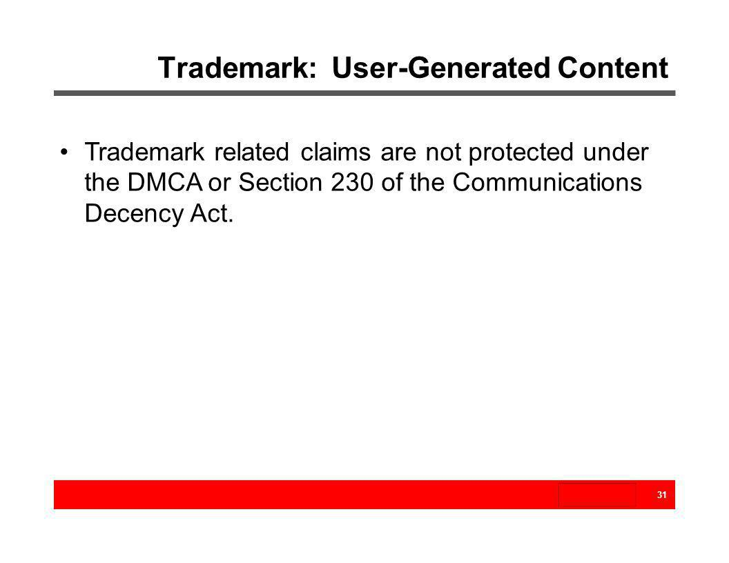 Trademark related claims are not protected under the DMCA or Section 230 of the Communications Decency Act. 31 Trademark: User-Generated Content