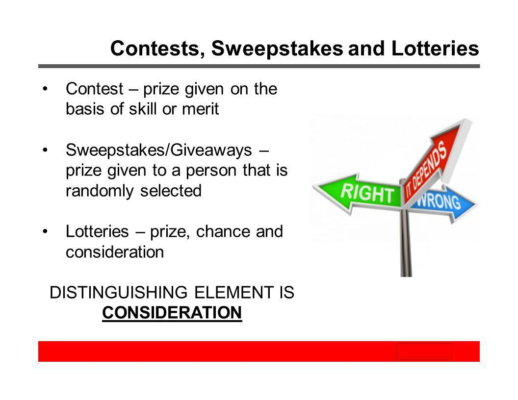 Contests, Sweepstakes and Lotteries Contest – prize given on the basis of skill or merit Sweepstakes/Giveaways – prize given to a person that is rando