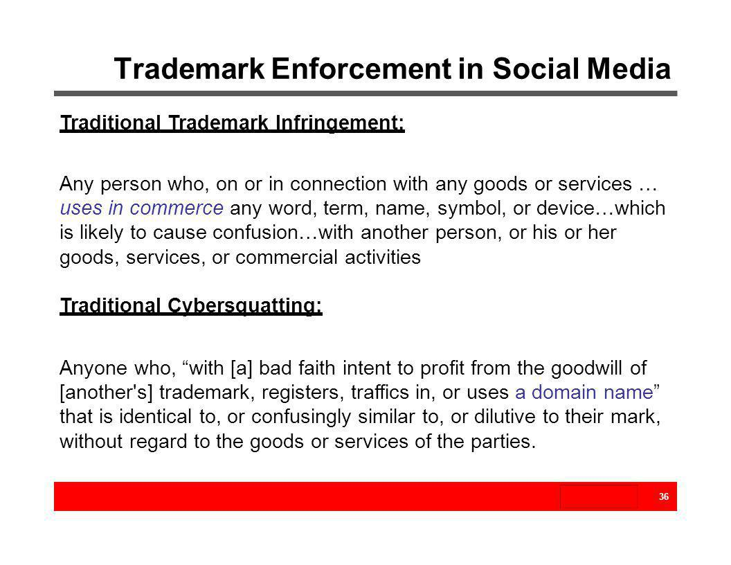 Trademark Enforcement in Social Media 36 Traditional Trademark Infringement: Any person who, on or in connection with any goods or services … uses in