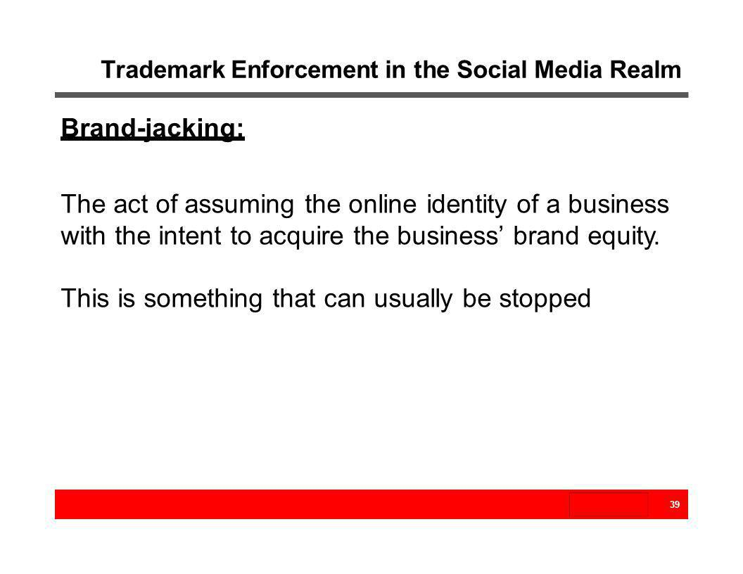 Trademark Enforcement in the Social Media Realm 39 Brand-jacking: The act of assuming the online identity of a business with the intent to acquire the