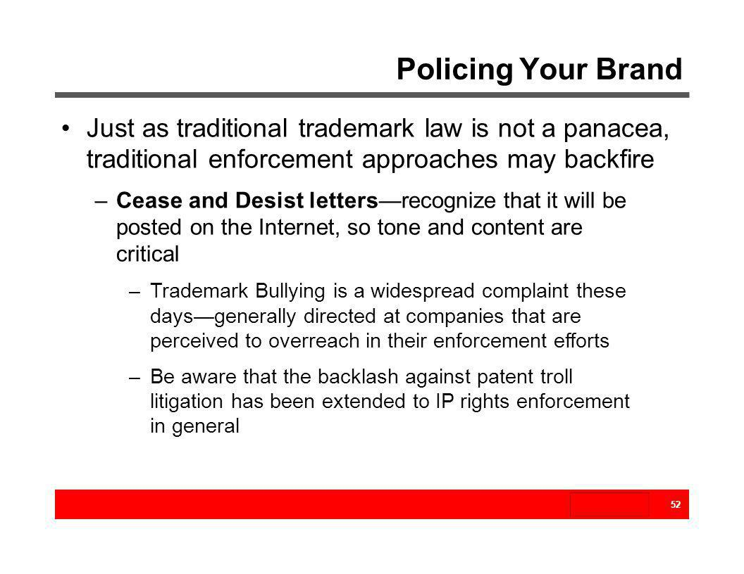 Policing Your Brand 52 Just as traditional trademark law is not a panacea, traditional enforcement approaches may backfire –Cease and Desist lettersre