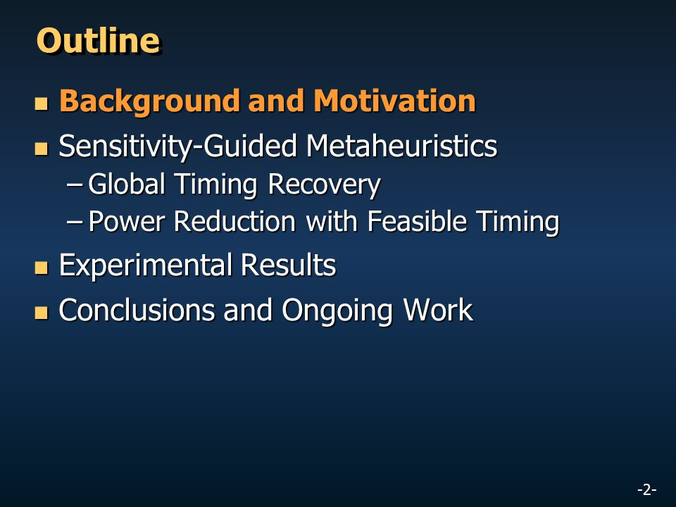 -2- Outline Background and Motivation Background and Motivation Sensitivity-Guided Metaheuristics Sensitivity-Guided Metaheuristics –Global Timing Recovery –Power Reduction with Feasible Timing Experimental Results Experimental Results Conclusions and Ongoing Work Conclusions and Ongoing Work