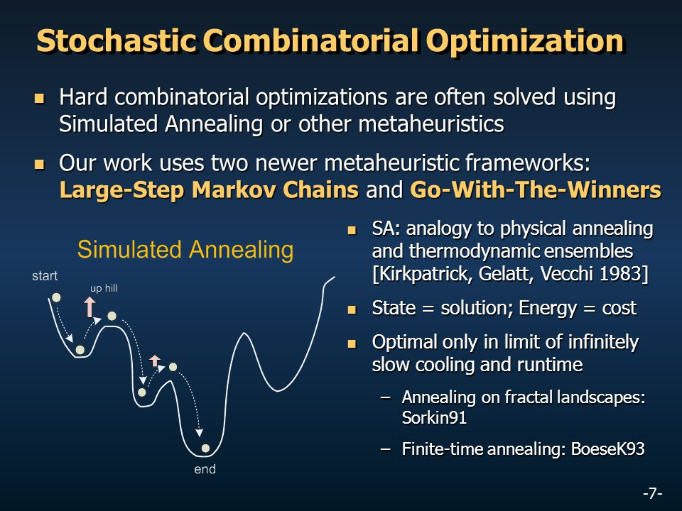 -7- Stochastic Combinatorial Optimization Hard combinatorial optimizations are often solved using Simulated Annealing or other metaheuristics Hard com
