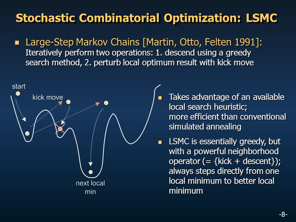 -8- Stochastic Combinatorial Optimization: LSMC Large-Step Markov Chains [Martin, Otto, Felten 1991]: Iteratively perform two operations: 1. descend u