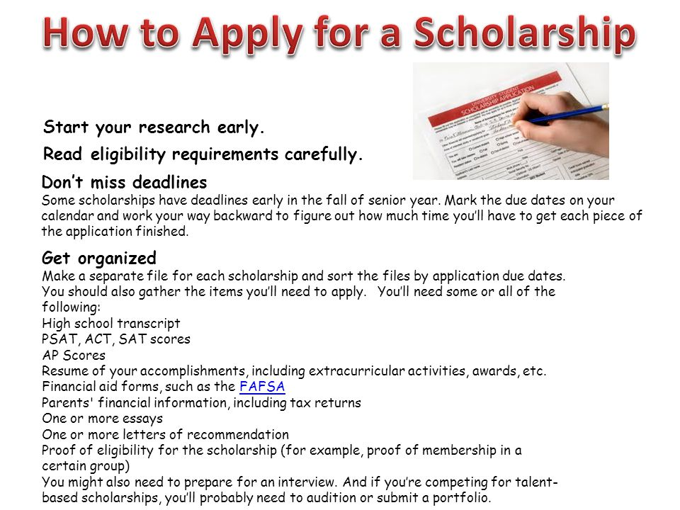 Start your research early. Read eligibility requirements carefully. Get organized Make a separate file for each scholarship and sort the files by appl