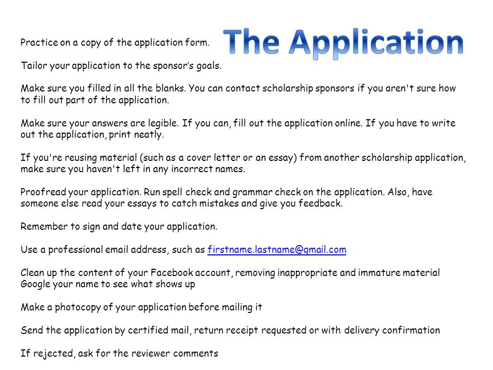 Practice on a copy of the application form. Tailor your application to the sponsors goals. Make sure you filled in all the blanks. You can contact sch