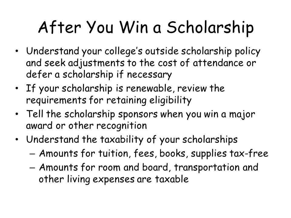 After You Win a Scholarship Understand your colleges outside scholarship policy and seek adjustments to the cost of attendance or defer a scholarship if necessary If your scholarship is renewable, review the requirements for retaining eligibility Tell the scholarship sponsors when you win a major award or other recognition Understand the taxability of your scholarships – Amounts for tuition, fees, books, supplies tax-free – Amounts for room and board, transportation and other living expenses are taxable