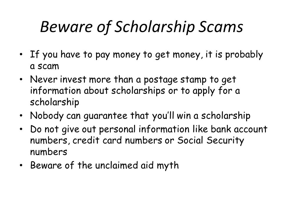 Beware of Scholarship Scams If you have to pay money to get money, it is probably a scam Never invest more than a postage stamp to get information abo