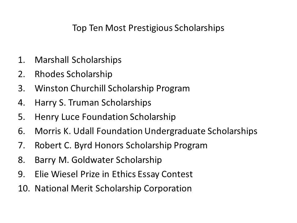 Top Ten Most Prestigious Scholarships 1.Marshall Scholarships 2.Rhodes Scholarship 3.Winston Churchill Scholarship Program 4.Harry S. Truman Scholarsh