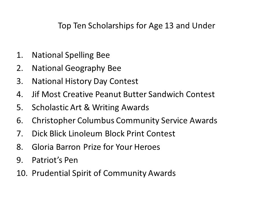 Top Ten Scholarships for Age 13 and Under 1.National Spelling Bee 2.National Geography Bee 3.National History Day Contest 4.Jif Most Creative Peanut B