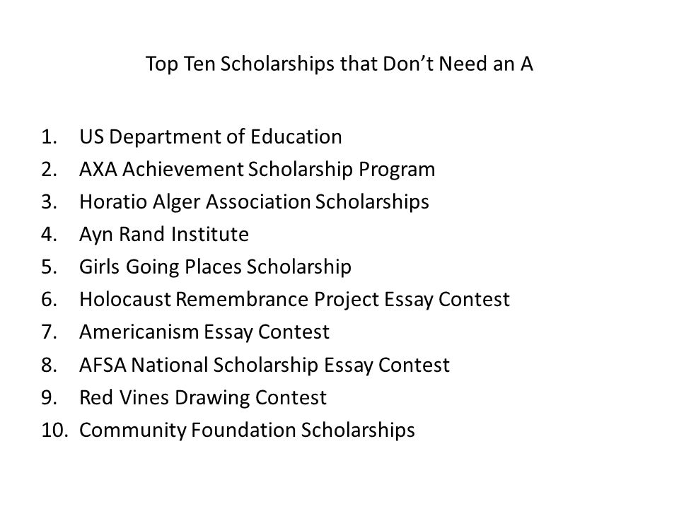 Top Ten Scholarships that Dont Need an A 1.US Department of Education 2.AXA Achievement Scholarship Program 3.Horatio Alger Association Scholarships 4.Ayn Rand Institute 5.Girls Going Places Scholarship 6.Holocaust Remembrance Project Essay Contest 7.Americanism Essay Contest 8.AFSA National Scholarship Essay Contest 9.Red Vines Drawing Contest 10.Community Foundation Scholarships