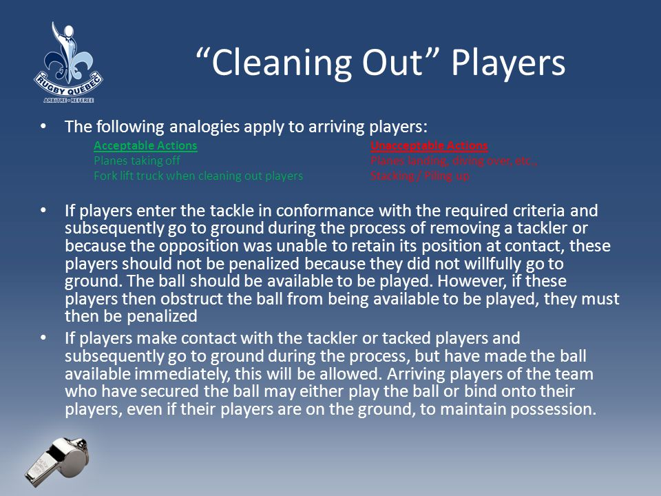 Cleaning Out Players The following analogies apply to arriving players: Acceptable ActionsUnacceptable Actions Planes taking offPlanes landing, diving over, etc., Fork lift truck when cleaning out playersStacking / Piling up If players enter the tackle in conformance with the required criteria and subsequently go to ground during the process of removing a tackler or because the opposition was unable to retain its position at contact, these players should not be penalized because they did not willfully go to ground.