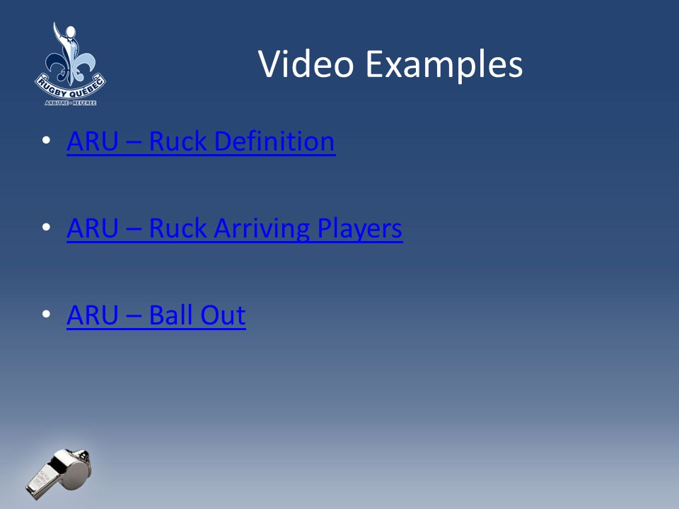 Video Examples ARU – Ruck Definition ARU – Ruck Arriving Players ARU – Ball Out