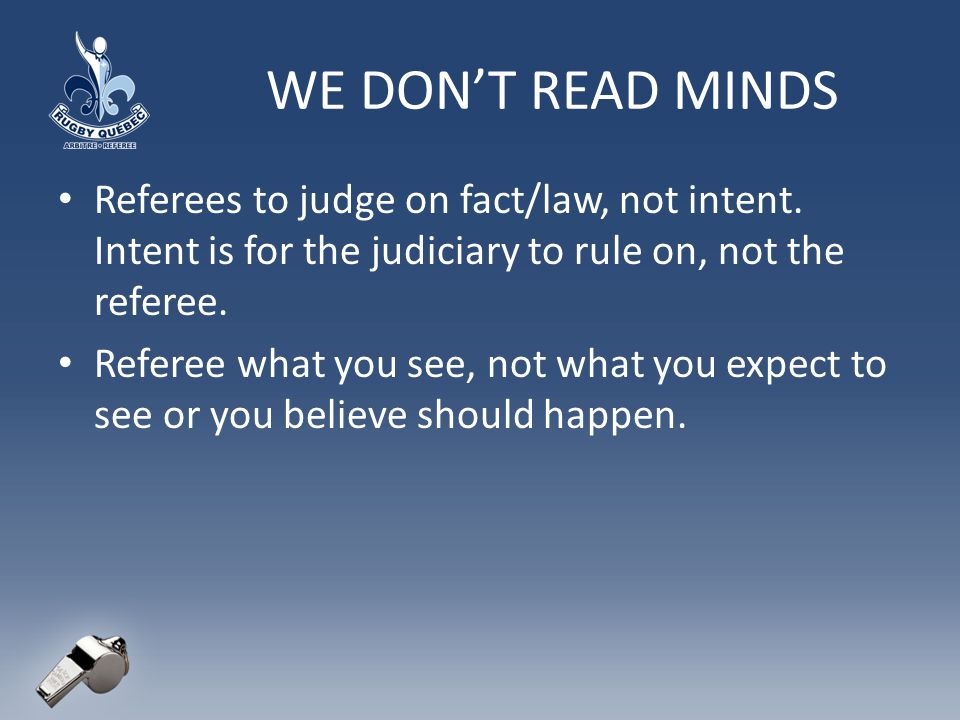 WE DONT READ MINDS Referees to judge on fact/law, not intent.
