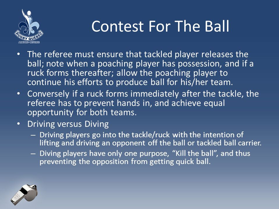 Contest For The Ball The referee must ensure that tackled player releases the ball; note when a poaching player has possession, and if a ruck forms thereafter; allow the poaching player to continue his efforts to produce ball for his/her team.
