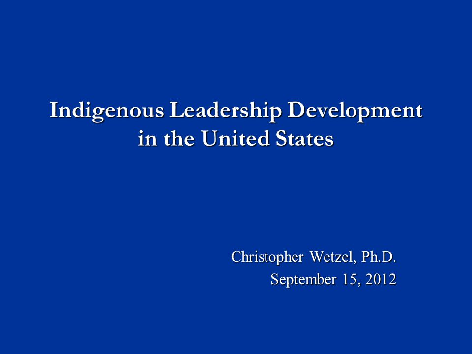 Indigenous Leadership Development in the United States Christopher Wetzel, Ph.D. September 15, 2012