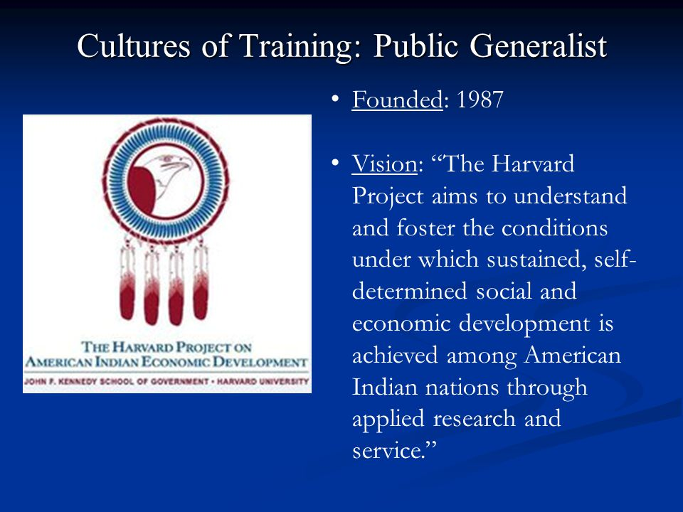 Cultures of Training: Public Generalist Founded: 1987 Vision: The Harvard Project aims to understand and foster the conditions under which sustained, self- determined social and economic development is achieved among American Indian nations through applied research and service.