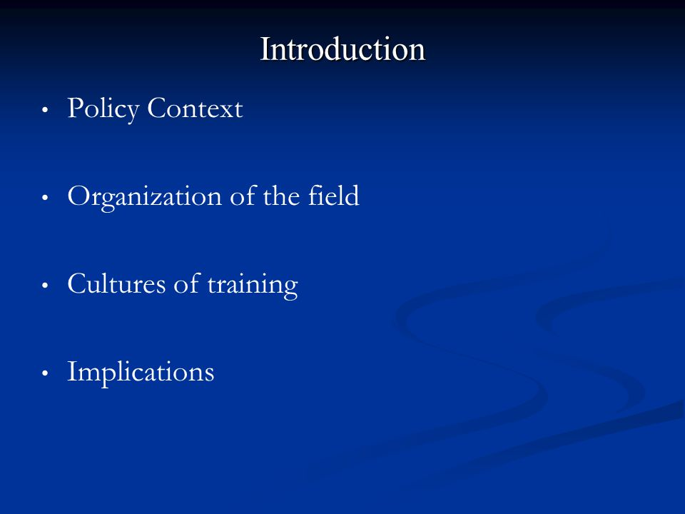 Introduction Policy Context Organization of the field Cultures of training Implications