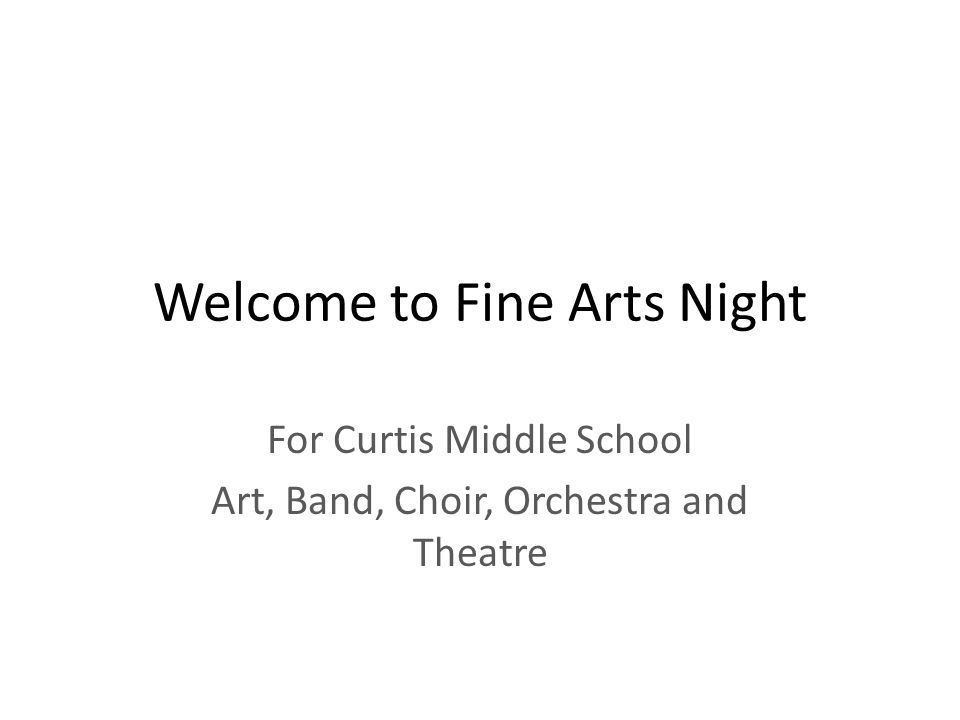 Welcome to Fine Arts Night For Curtis Middle School Art, Band, Choir, Orchestra and Theatre