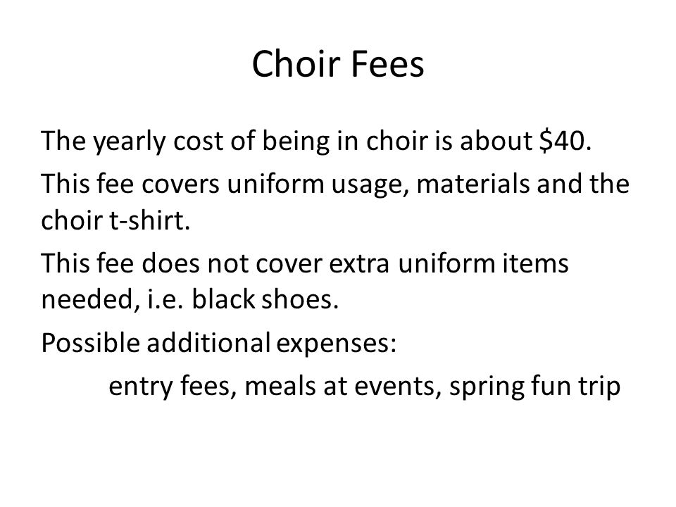 Choir Fees The yearly cost of being in choir is about $40.