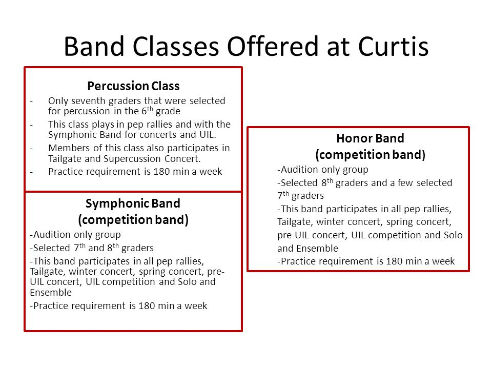 Band Classes Offered at Curtis Percussion Class -Only seventh graders that were selected for percussion in the 6 th grade -This class plays in pep rallies and with the Symphonic Band for concerts and UIL.