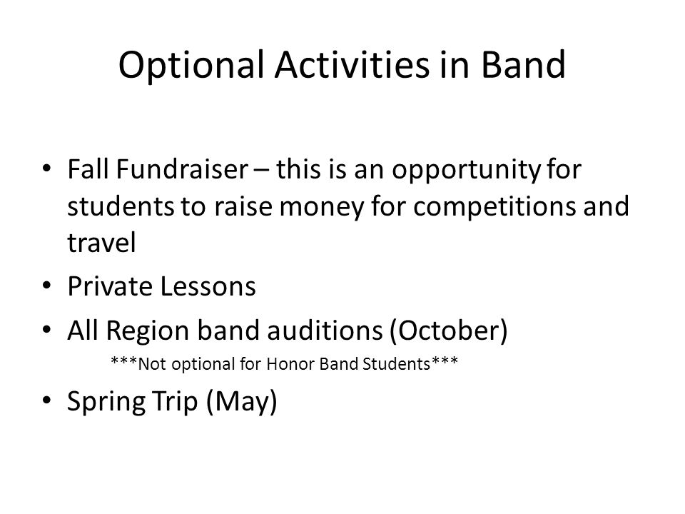 Optional Activities in Band Fall Fundraiser – this is an opportunity for students to raise money for competitions and travel Private Lessons All Region band auditions (October) ***Not optional for Honor Band Students*** Spring Trip (May)