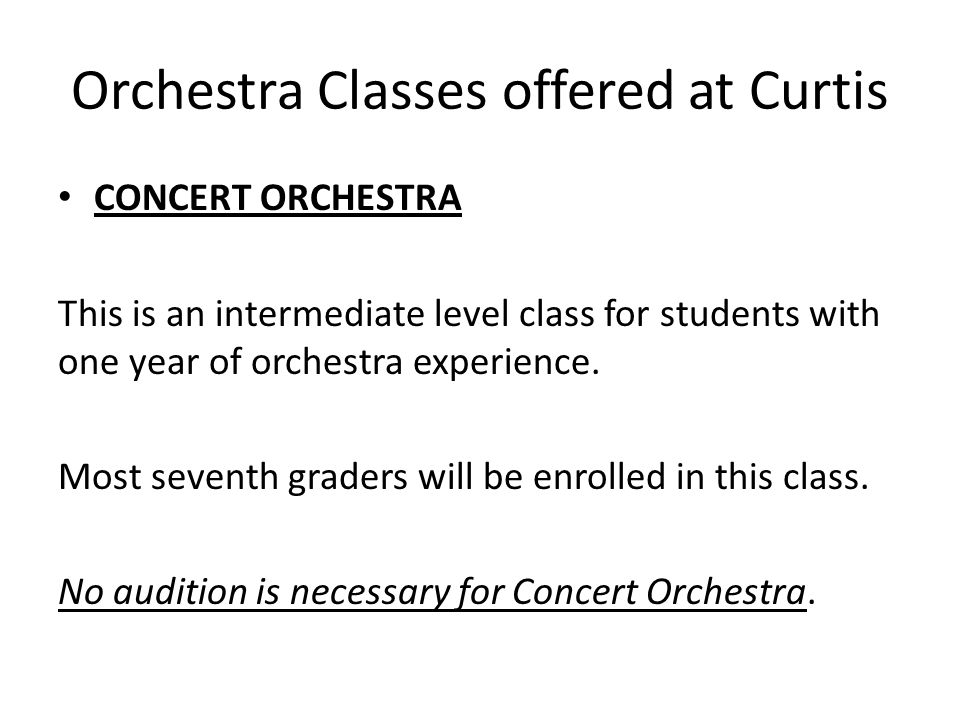 Orchestra Classes offered at Curtis CONCERT ORCHESTRA This is an intermediate level class for students with one year of orchestra experience.
