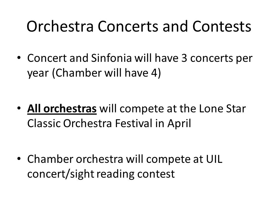 Orchestra Concerts and Contests Concert and Sinfonia will have 3 concerts per year (Chamber will have 4) All orchestras will compete at the Lone Star Classic Orchestra Festival in April Chamber orchestra will compete at UIL concert/sight reading contest