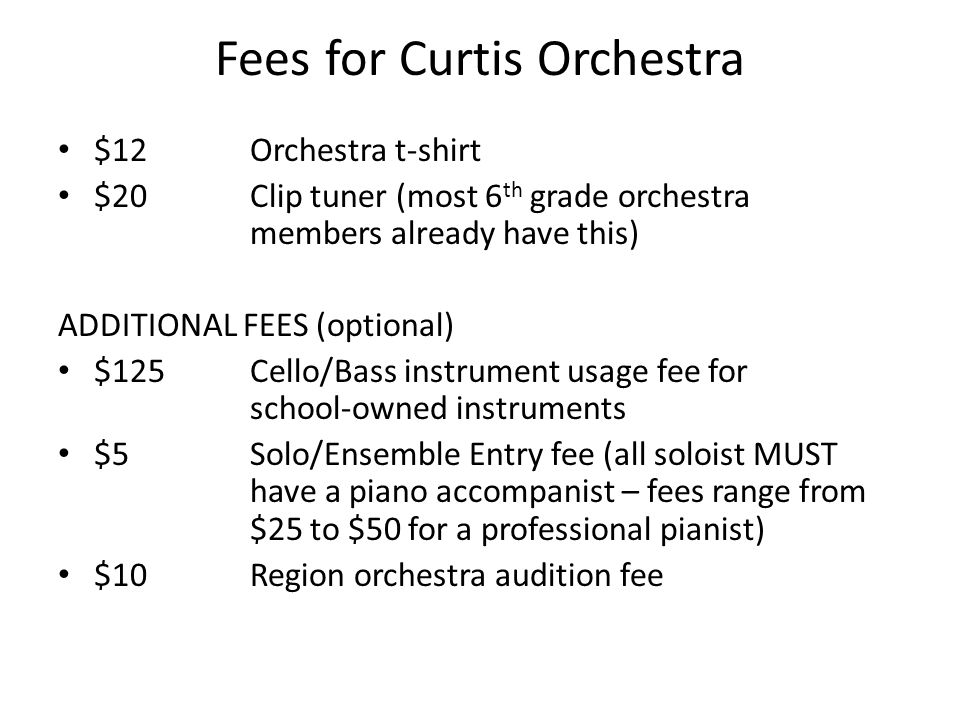 Fees for Curtis Orchestra $12Orchestra t-shirt $20Clip tuner (most 6 th grade orchestra members already have this) ADDITIONAL FEES (optional) $125Cello/Bass instrument usage fee for school-owned instruments $5Solo/Ensemble Entry fee (all soloist MUST have a piano accompanist – fees range from $25 to $50 for a professional pianist) $10Region orchestra audition fee