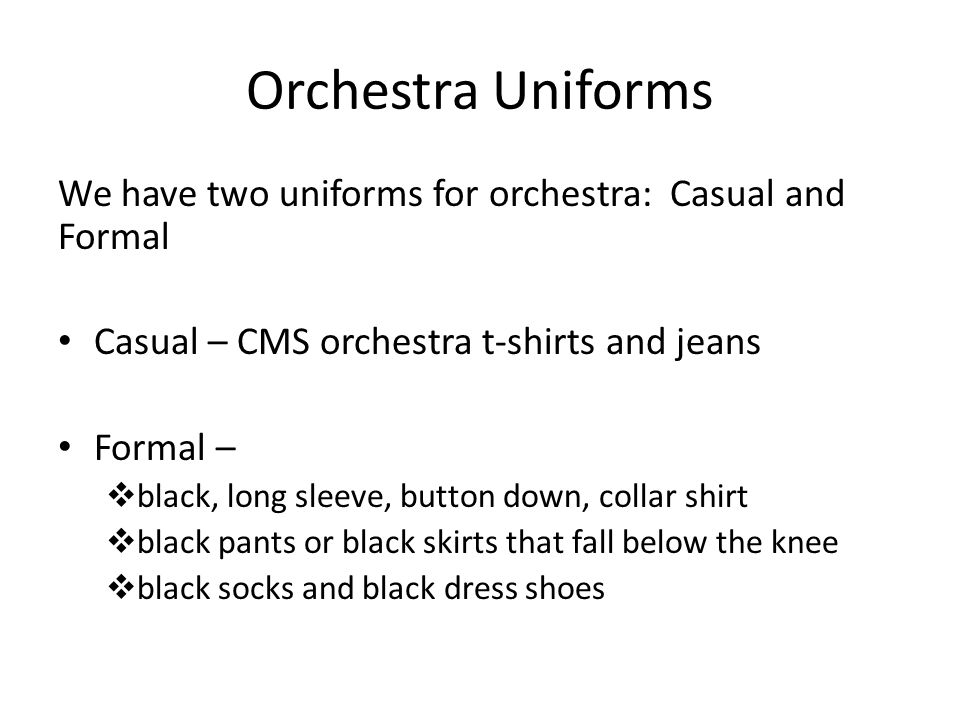 Orchestra Uniforms We have two uniforms for orchestra: Casual and Formal Casual – CMS orchestra t-shirts and jeans Formal – black, long sleeve, button down, collar shirt black pants or black skirts that fall below the knee black socks and black dress shoes
