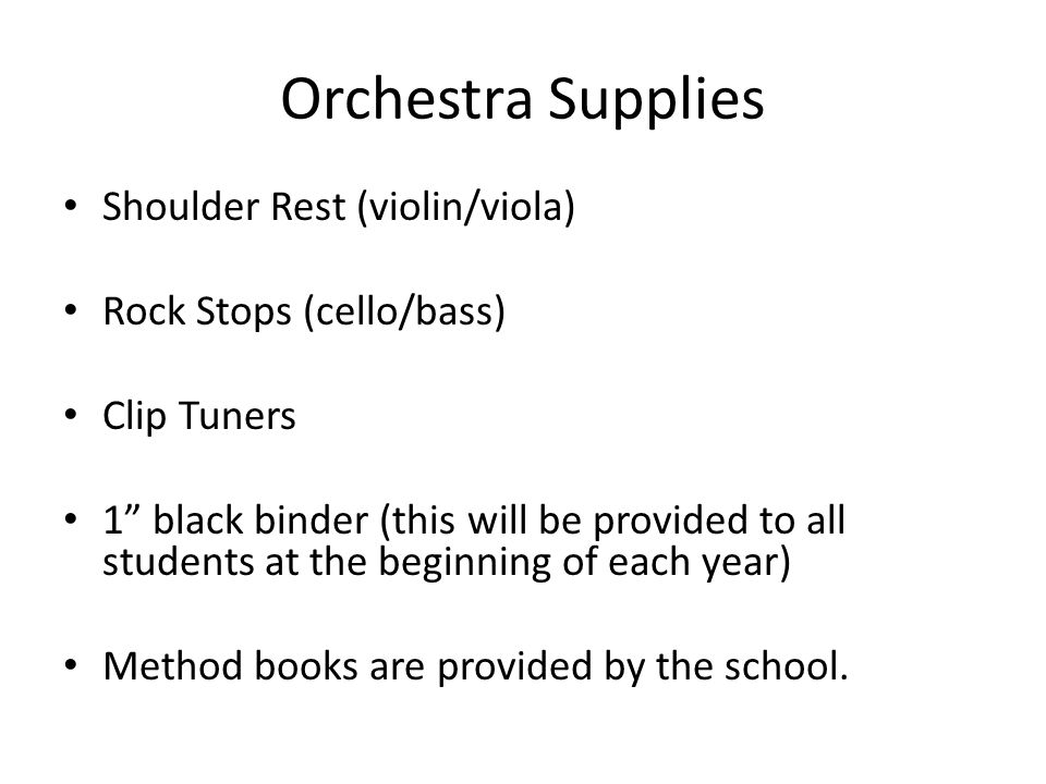 Orchestra Supplies Shoulder Rest (violin/viola) Rock Stops (cello/bass) Clip Tuners 1 black binder (this will be provided to all students at the beginning of each year) Method books are provided by the school.