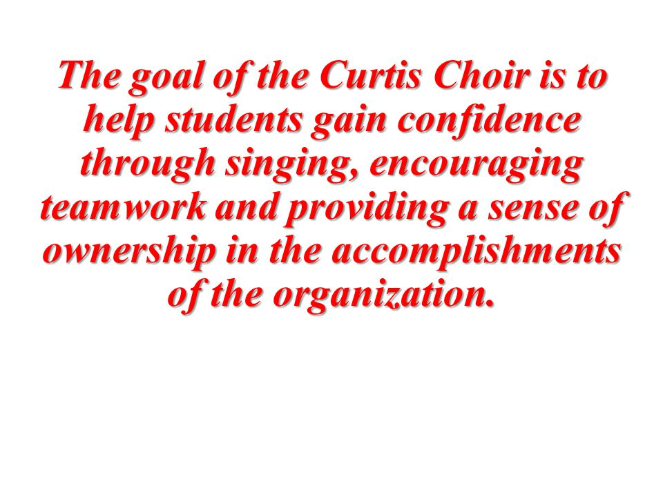 The goal of the Curtis Choir is to help students gain confidence through singing, encouraging teamwork and providing a sense of ownership in the accomplishments of the organization.