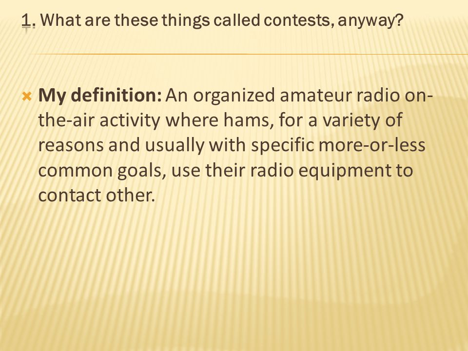 My definition: An organized amateur radio on- the-air activity where hams, for a variety of reasons and usually with specific more-or-less common goals, use their radio equipment to contact other.