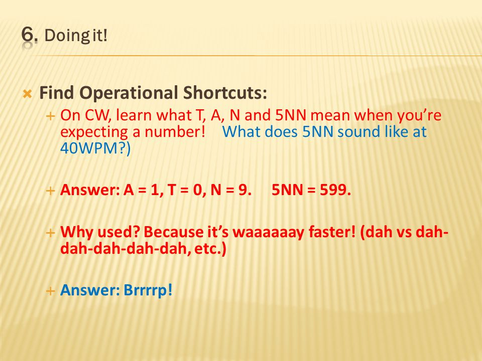 Find Operational Shortcuts: On CW, learn what A, T, N and 5NN mean when youre expecting a number! 5NN at 50WPM? Two stations calling and you want to w