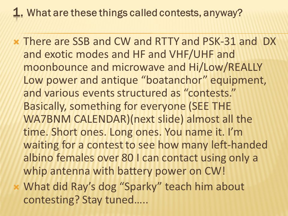 There are SSB and CW and RTTY and PSK-31 and DX and exotic modes and HF and VHF/UHF and moonbounce and microwave and Hi/Low/REALLY Low power and antique boatanchor equipment, and various events structured as contests.