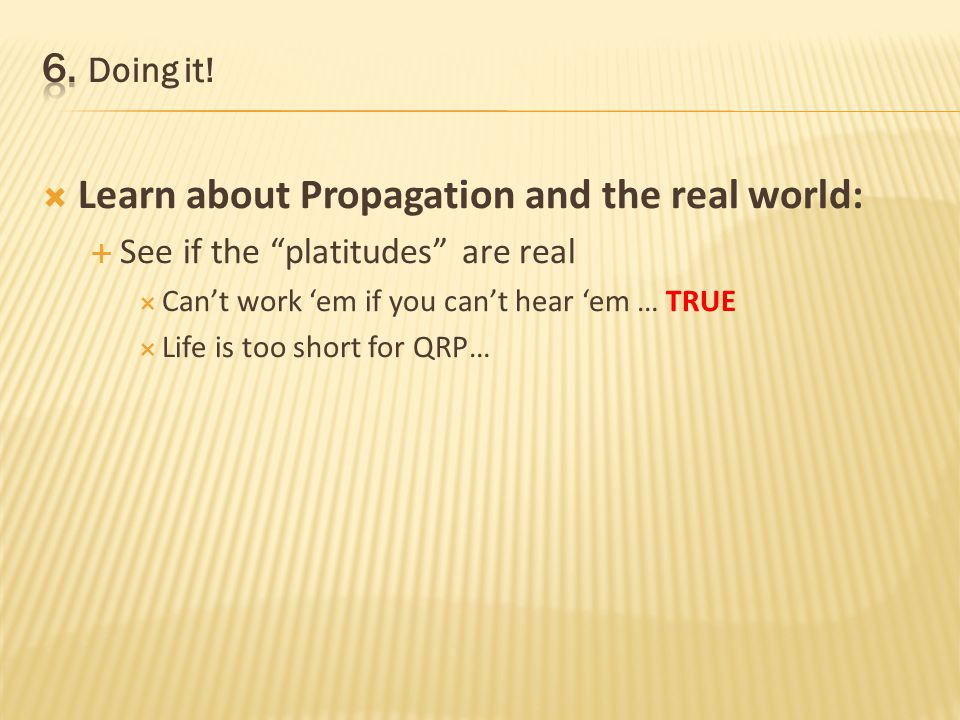Learn about Propagation and the real world: See if the platitudes are real Cant work em if you cant hear em … TRUE