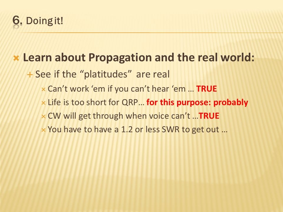 Learn about Propagation and the real world: See if the platitudes are real Cant work em if you cant hear em … TRUE Life is too short for QRP… for this purpose: probably CW will get through when voice cant …TRUE